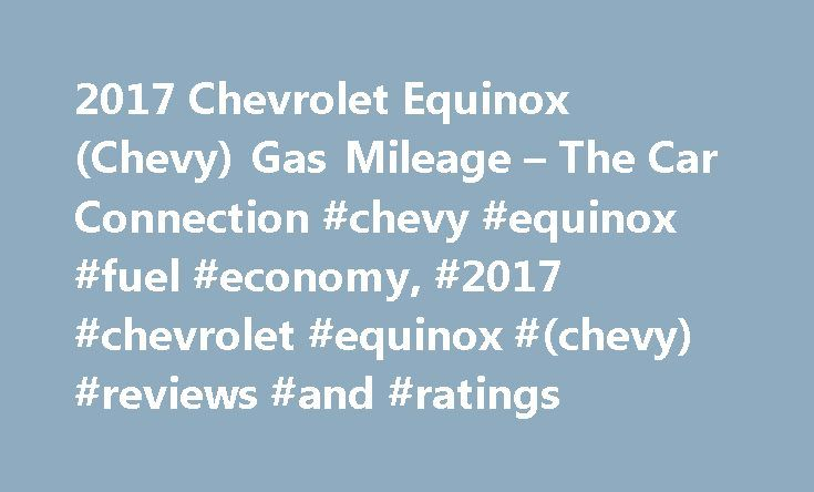 2017 Chevrolet Equinox (Chevy) Gas Mileage – The Car Connection #chevy #equinox #fuel #economy, #2017 #chevrolet #equinox #(chevy) #reviews #and #ratings http://las-vegas.remmont.com/2017-chevrolet-equinox-chevy-gas-mileage-the-car-connection-chevy-equinox-fuel-economy-2017-chevrolet-equinox-chevy-reviews-and-ratings/  # 2017 Chevrolet Equinox Fuel Economy According to the EPA, the base inline-4 manages 21 mpg city, 31 highway, 25 combined when paired with front-wheel drive. Those numbers…