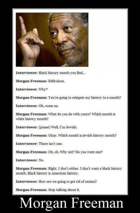 Morgan Freeman really said this.   http://www.snopes.com/politics/quotes/blackhistory.asp