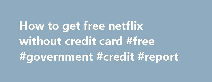 How to get free netflix without credit card #free #government #credit #report http://credit.remmont.com/how-to-get-free-netflix-without-credit-card-free-government-credit-report/  #how to get a credit card with no credit # How to get free netflix without credit card Card flex Read More...The post How to get free netflix without credit card #free #government #credit #report appeared first on Credit.