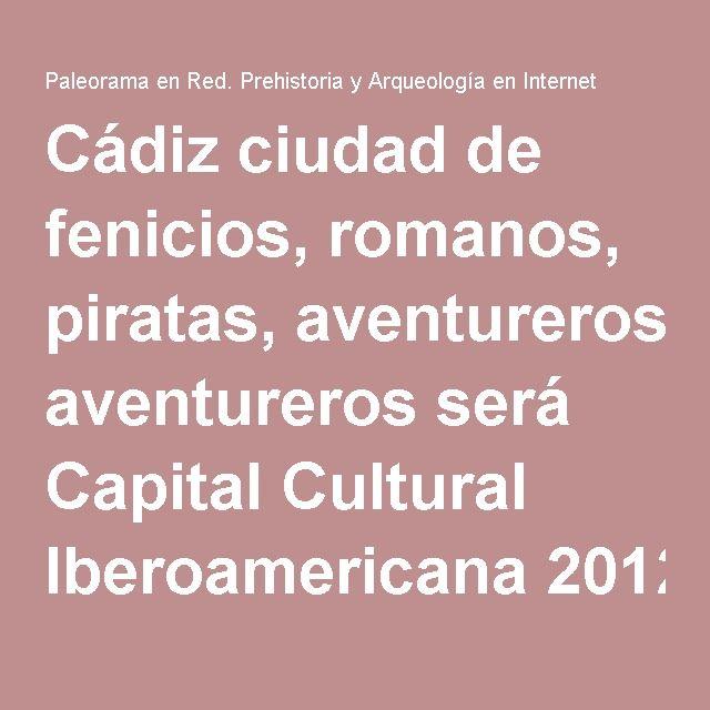 Cádiz ciudad de fenicios, romanos, piratas, aventureros será Capital Cultural Iberoamericana 2012   Paleorama en Red. Prehistoria y Arqueología en Internet