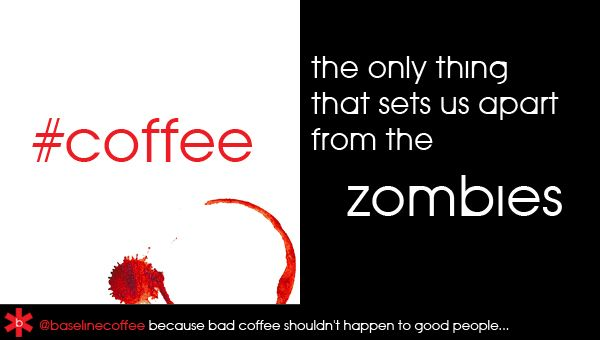 Coffee.... The only thing that sets us apart from the zombies