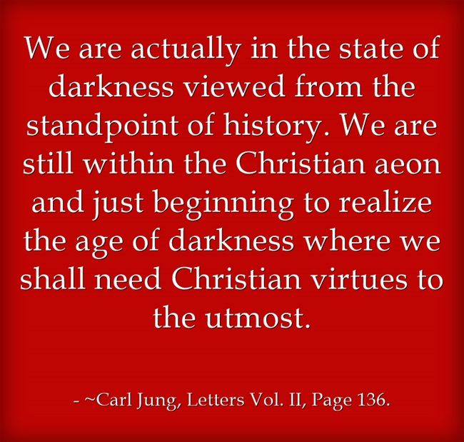 We are actually in the state of darkness viewed from the standpoint of history. We are still within the Christian aeon and just beginning to realize the age of darkness where we shall need Christian virtues to the utmost.