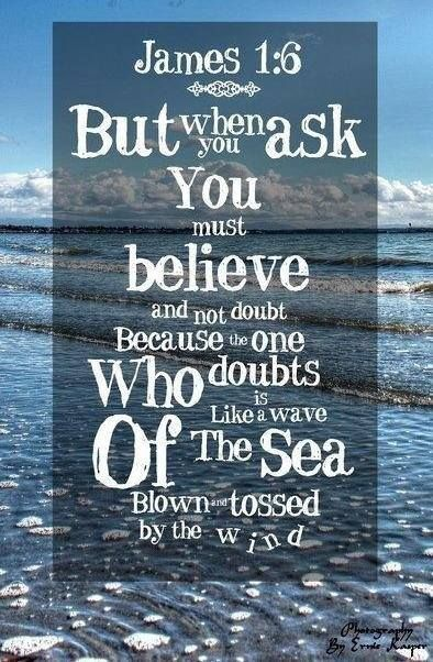 James 1:6 King James Version (KJV) 6 But let him ask in faith, nothing wavering. For he that wavereth is like a wave of the sea driven with the wind and tossed. 8-25-13