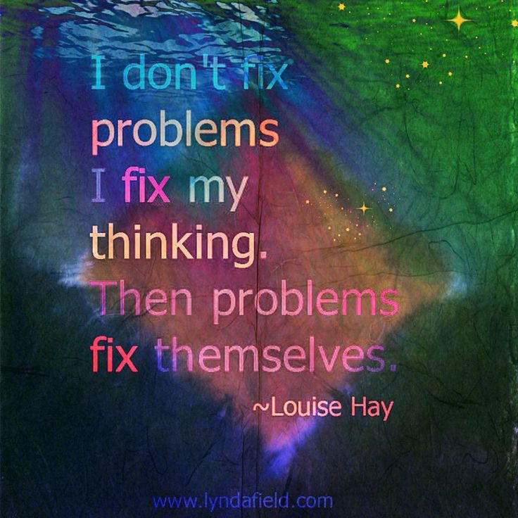 I don't fix problems. I fix my thinking. Then problems fix themselves. - Louise Hay