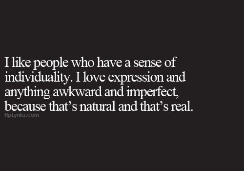 I like people who have a sense of individuality. I love expression and anything awkward and imperfect, because that's natural and that's real.