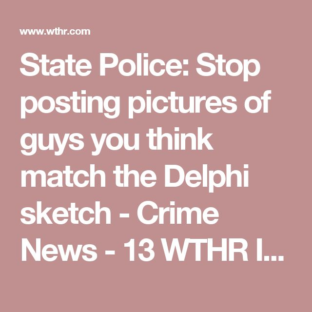 State Police: Stop posting pictures of guys you think match the Delphi sketch - Crime News - 13 WTHR Indianapolis