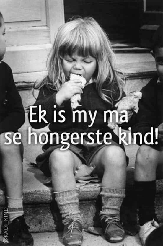 Ek is my ma se hongerste kind!