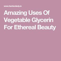 Amazing Uses Of Vegetable Glycerin For Ethereal Beauty