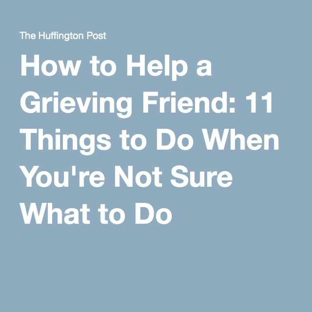How To Help A Grieving Friend 11 Things To Do When You're