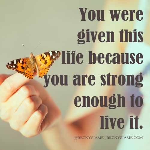 BECKYSIAME.COM   You were given this life because you are strong enough to live it.