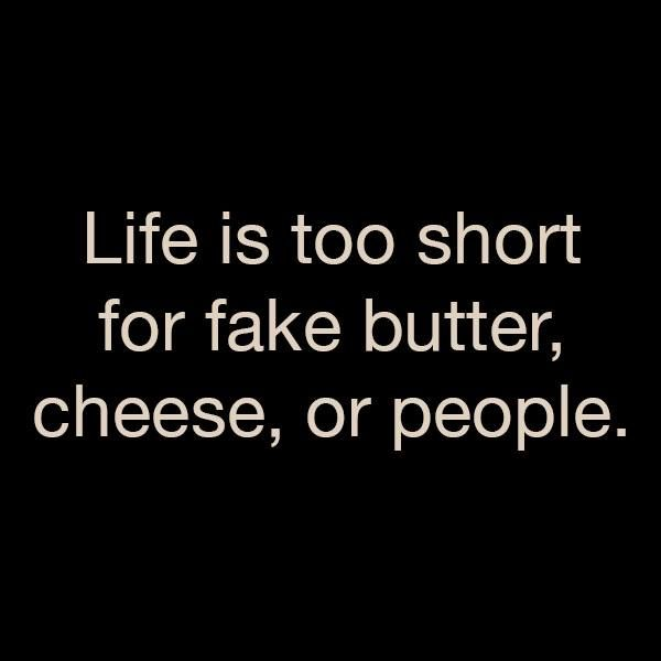 """""""Life is too short for fake butter, cheese, or people.""""  So very true."""