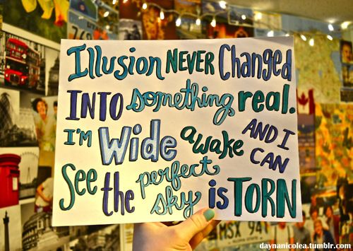 Illusion never changed, into something real! I'm awakeee and I can see the perfect sky is torn !!!! <3