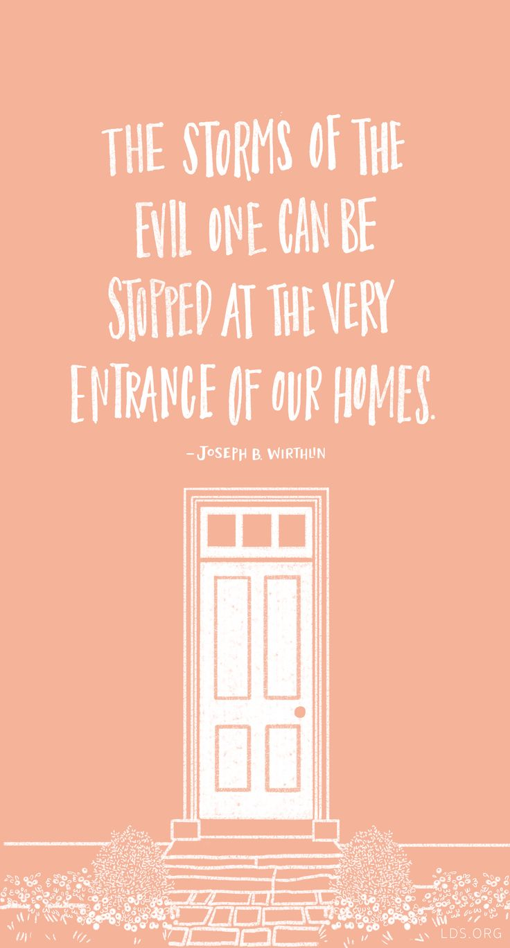 The storms of the evil one can be stopped at the very entrance of our homes. -Joseph B Wirthlin