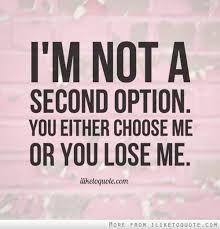 I'm not a second option. You either choose me or you lose me.