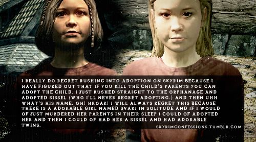 """I really do regret rushing into adoption on Skyrim because I have figured out that if you kill the child's parents you can adopt the child...."