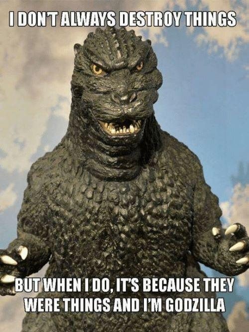 They were things, and I'm Godzilla.