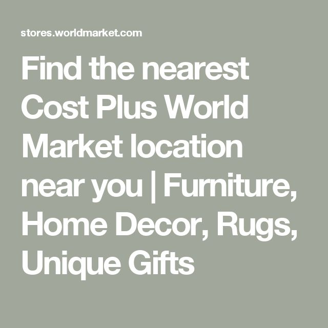 Find the nearest Cost Plus World Market location near you | Furniture, Home Decor, Rugs, Unique Gifts