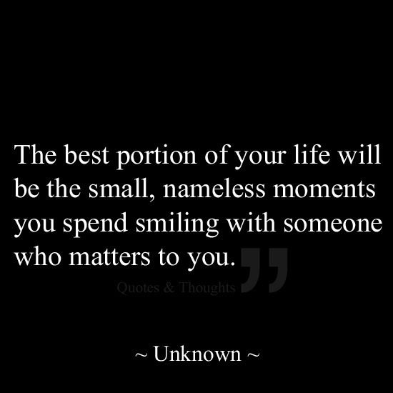 The best portion of your life will be the small, nameless moments you spend smiling with someone who matters to you. -Unknown #quote #quoteoftheday #love #inspiration