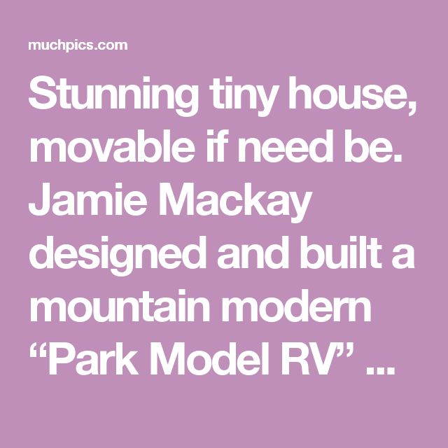 "Stunning tiny house, movable if need be. Jamie Mackay designed and built a mountain modern ""Park Model RV"" at his campground in Jackson Hole, Wyoming. The ""Park Model"" is built out of SIP panels and SIP roof system, 4″ w 
