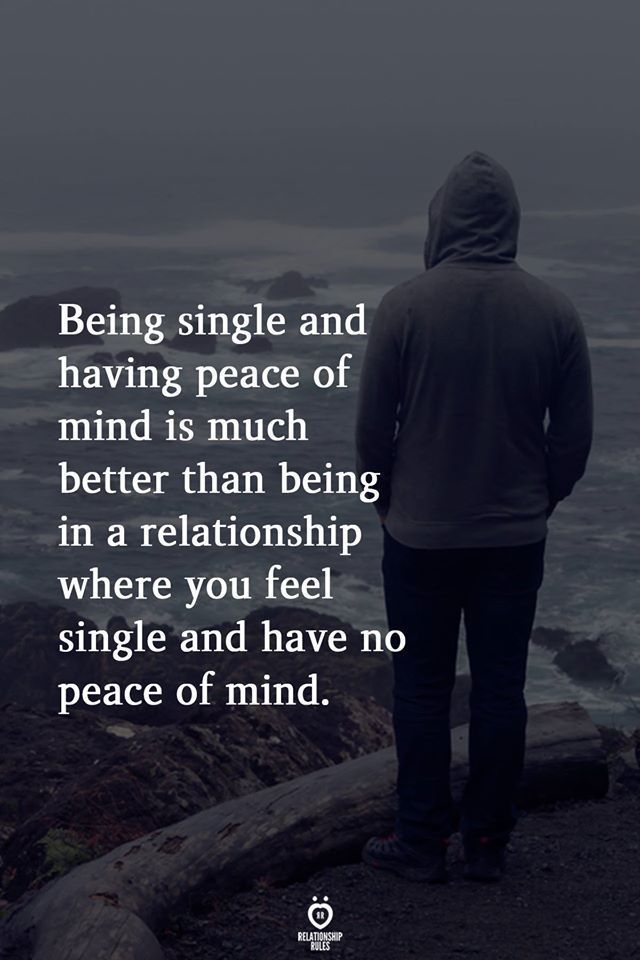Being Single And Having Peace Of Mind Is Much Better Than Being In A Relationship True Quotes Wisdom Quotes Peace Of Mind
