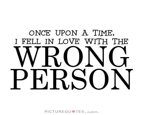 Once upon a time I fell in love with the wrong person. Picture Quotes.