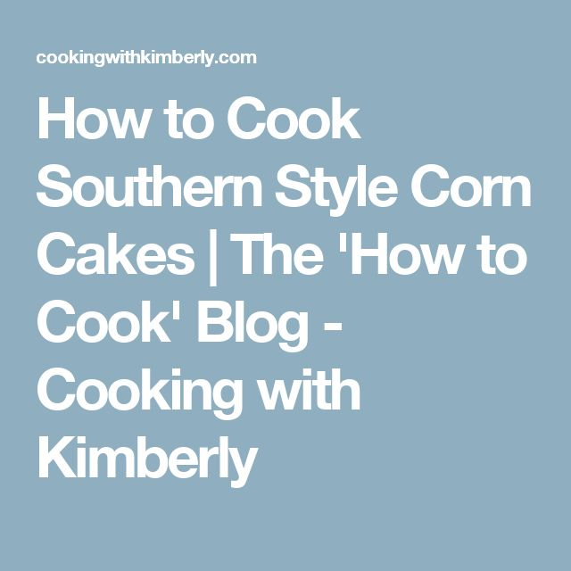 How to Cook Southern Style Corn Cakes | The 'How to Cook' Blog - Cooking with Kimberly