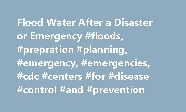 Flood Water After a Disaster or Emergency #floods, #prepration #planning, #emergency, #emergencies, #cdc #centers #for #disease #control #and #prevention http://jamaica.remmont.com/flood-water-after-a-disaster-or-emergency-floods-prepration-planning-emergency-emergencies-cdc-centers-for-disease-control-and-prevention/  # Flood Water After a Disaster or Emergency When returning to your home after a hurricane or flood, be aware that flood water may contain sewage. Protect yourself and your…