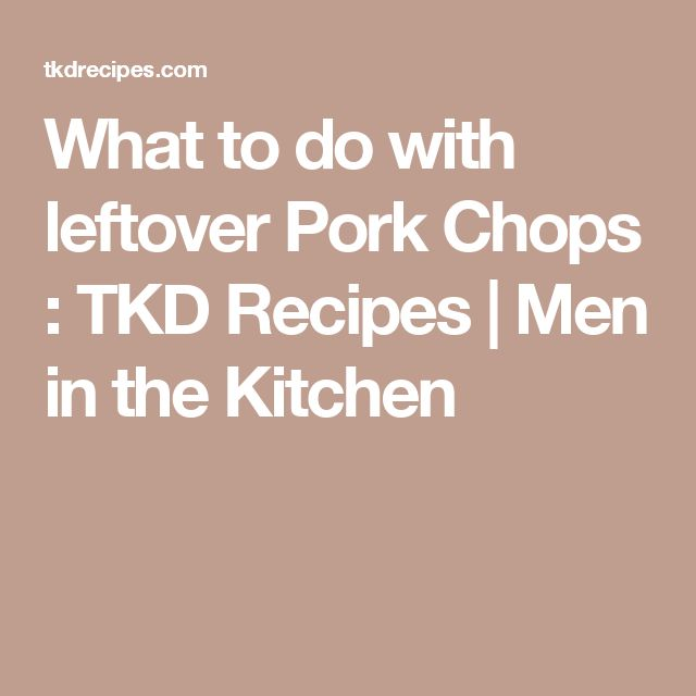What to do with leftover Pork Chops : TKD Recipes   Men in the Kitchen