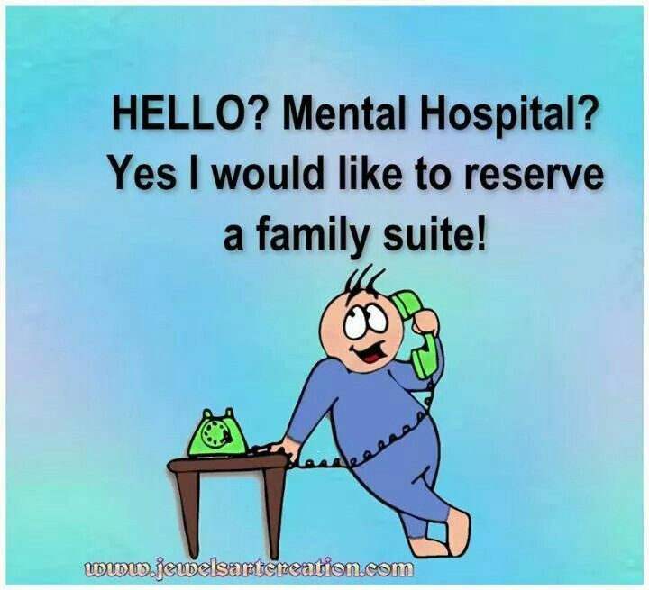 Hello?mental hospital? Yes i would like to reserve a