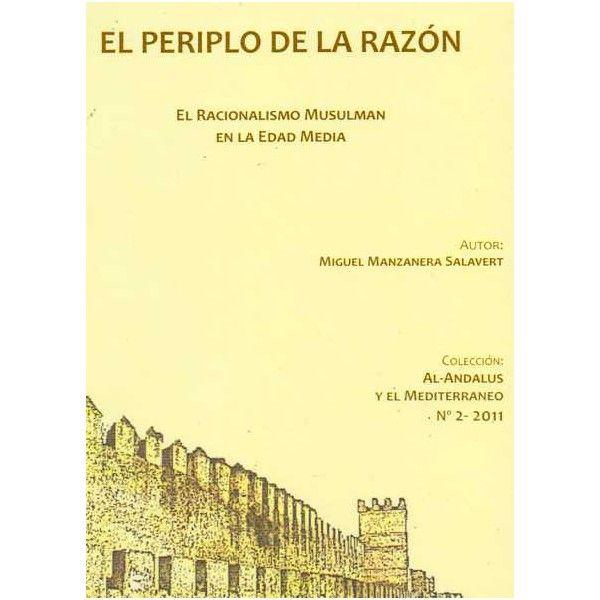 El periplo de la razón : el racionalismo musulmán en la Edad Media / Miguel Manzanera Salavert