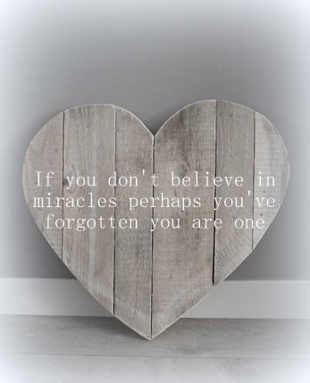 If you don't believe in miracles perhaps you have forgotten you are one.