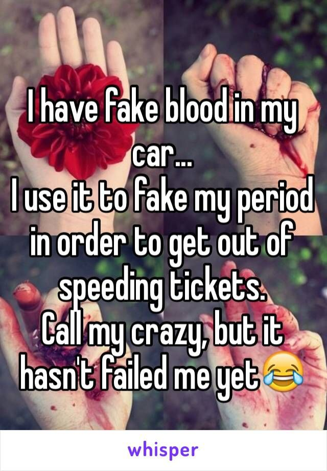 I have fake blood in my car... I use it to fake my period ...