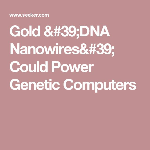 Gold 'DNA Nanowires' Could Power Genetic Computers.
