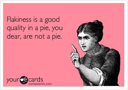 Flakiness is a good quality in a pie, you dear, are not a pie.