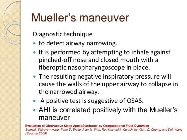 Muller maneuver / Reverse Valsalva maneuver to detect airway narrowing ... Note: positive test is suggestive of Obstructive Sleep Apnea ... ( Apnea-Hypopnea index )