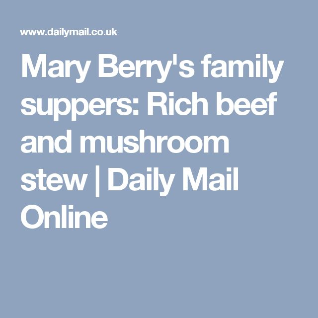 Mary Berry's family suppers: Rich beef and mushroom stew | Daily Mail Online