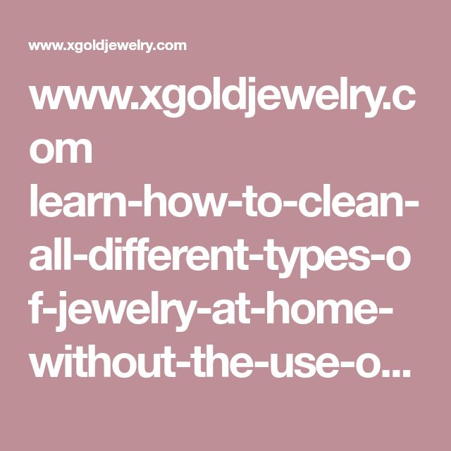 www.xgoldjewelry.com learn-how-to-clean-all-different-types-of-jewelry-at-home-without-the-use-of-harsh-chemicals-and-expensive-store-bought-jewelry-cleaners-how-to-clean-gold-jewelry