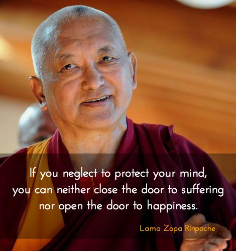 "Protect your mind ~ Lama Zopa Rinpoche http://justdharma.com/s/0snrm  If you neglect to protect your mind, you can neither close the door to suffering nor open the door to happiness.  – Lama Zopa Rinpoche  from the book ""The Door to Satisfaction: The Heart Advice of a Tibetan Buddhist Master"" ISBN: 978-0861713103  -  https://www.amazon.com/gp/product/0861713109/ref=as_li_tf_tl?ie=UTF8&camp=1789&creative=9325&creativeASIN=0861713109&linkCode=as2&tag=jusdhaquo-20"