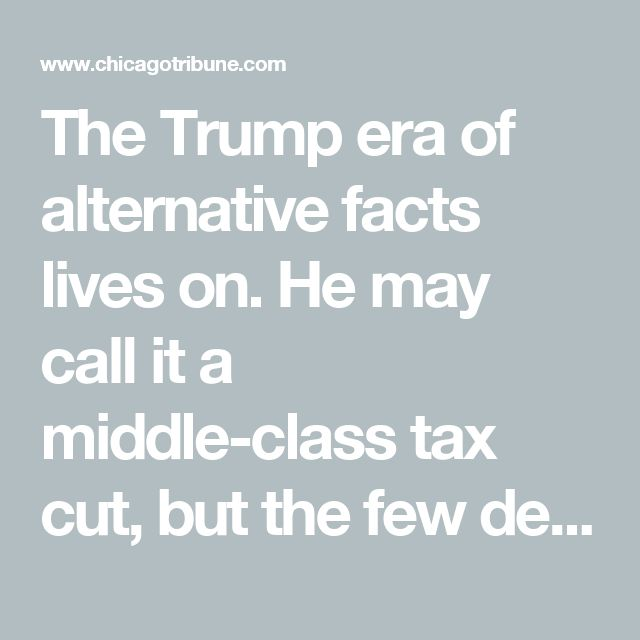 The Trump era of alternative facts lives on. He may call it a middle-class tax cut, but the few details he outlined all benefit the wealthiest Americans and largest companies. I had to laugh when Trump boasted that the tax cuts he proposed wouldn't benefit him. His individual rate would go down from 39.6% to 35%, the rate for his business would drop to 20% from the current 35% rate, the AMT would be eliminated, and elimination of the estate tax could be an enormous benefit for his heirs.