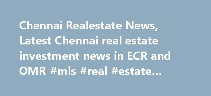 Chennai Realestate News, Latest Chennai real estate investment news in ECR and OMR #mls #real #estate #search http://real-estate.remmont.com/chennai-realestate-news-latest-chennai-real-estate-investment-news-in-ecr-and-omr-mls-real-estate-search/  #chennai real estate # Latest Chennai realestate news In the past few years, the latest realestate news in Chennai is it has shown a steady growth in the real estate market. Though the country has seen an economic slowdown within share market and…