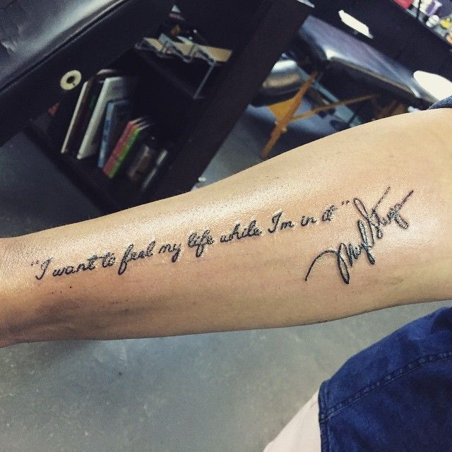 """Meryl Streep Quote tattoo... """"I want to feel my life while I'm in it"""" and of course, her signature. :)"""