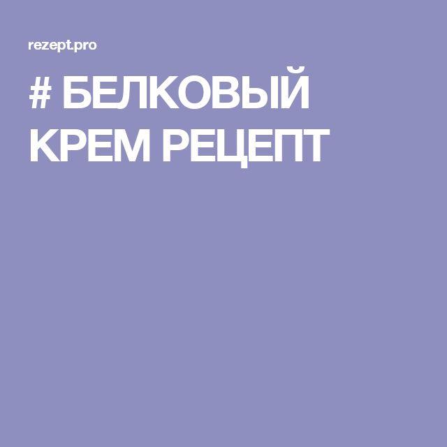 # БЕЛКОВЫЙ КРЕМ РЕЦЕПТ