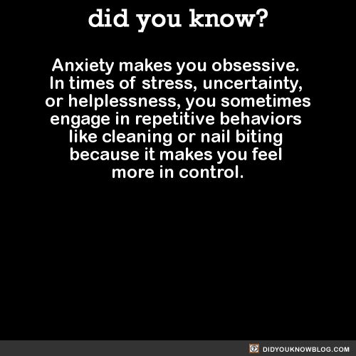 Anxiety makes you obsessive.  In times of stress, uncertainty,  or helplessness, you sometimes engage in repetitive behaviors  like cleaning or nail biting  because it makes you feel  more in control.  Source