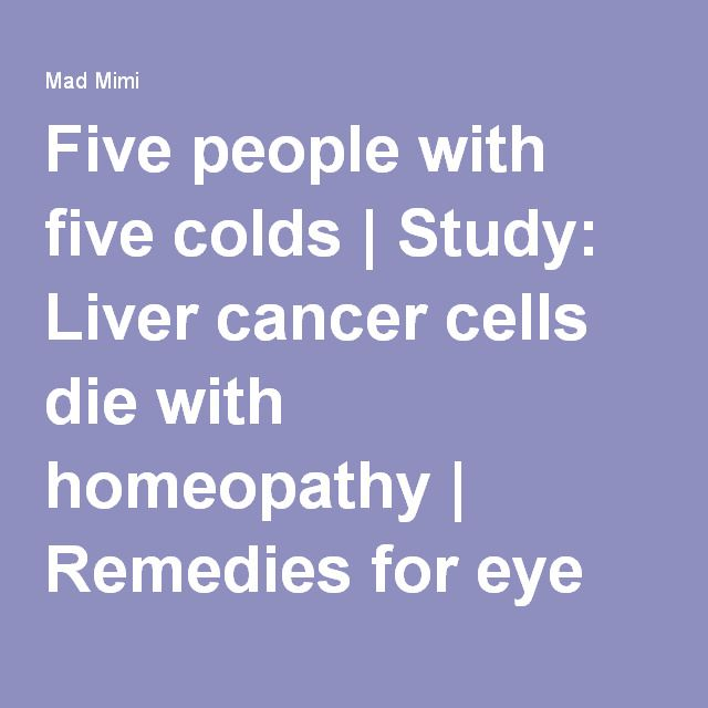 Five people with five colds | Study: Liver cancer cells die with homeopathy | Remedies for eye strain and injury | And more