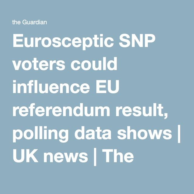 Eurosceptic SNP voters could influence EU referendum result, polling data shows | UK news | The Guardian