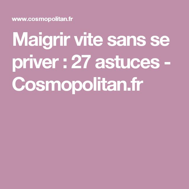 Maigrir vite sans se priver: 27 astuces - Cosmopolitan.fr