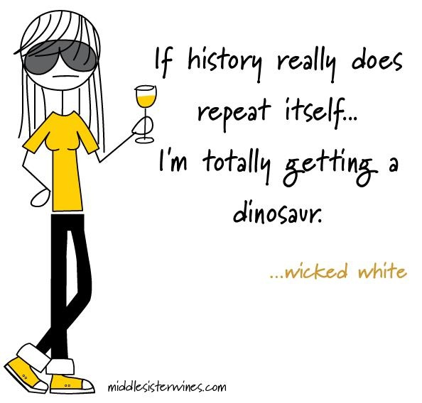Wicked White: If history really does repeat itself... I'm totally getting a dinosaur.