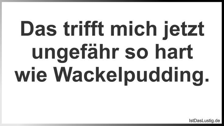 Das trifft mich jetzt ungefähr so hart wie Wackelpudding.  ... gefunden auf https://www.istdaslustig.de/spruch/3319 #lustig #sprüche #fun #spass