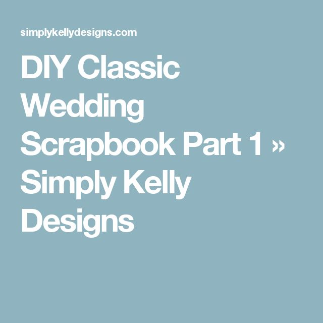 DIY Classic Wedding Scrapbook Part 1 » Simply Kelly Designs