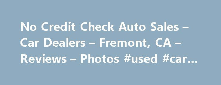 No Credit Check Auto Sales – Car Dealers – Fremont, CA – Reviews – Photos #used #car #deals http://remmont.com/no-credit-check-auto-sales-car-dealers-fremont-ca-reviews-photos-used-car-deals/  #no credit check auto loans # Recommended Reviews I found a used BMW that I was interested in at No Credit Check Auto Sales, so I decided to drop by the dealership and test drive the car.… Read More I found a used BMW that I was interested in at No Credit Check Auto Sales, so I decided to drop by the…